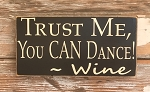 Trust Me, You CAN Dance!  -Wine.  Wood Sign